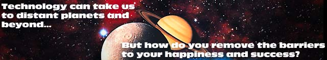 Technology can take us to distant planets and beyond...  But how do you remove the barriers to your happiness and success?